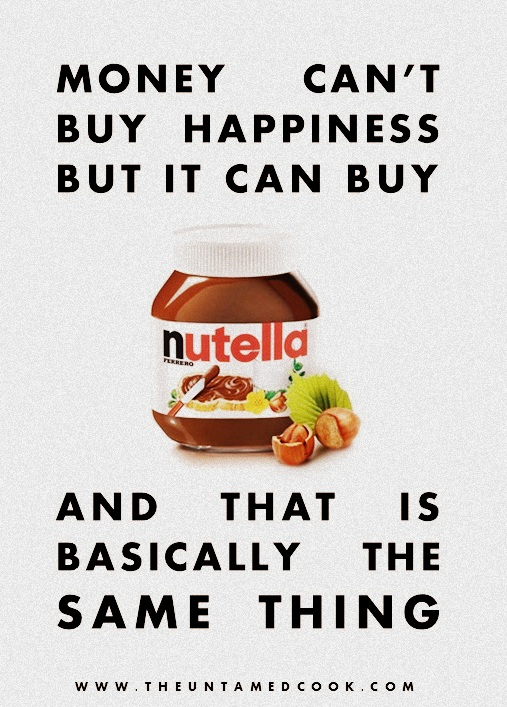 Money cant buy happiness but it can buy nutella that is basically the same thing