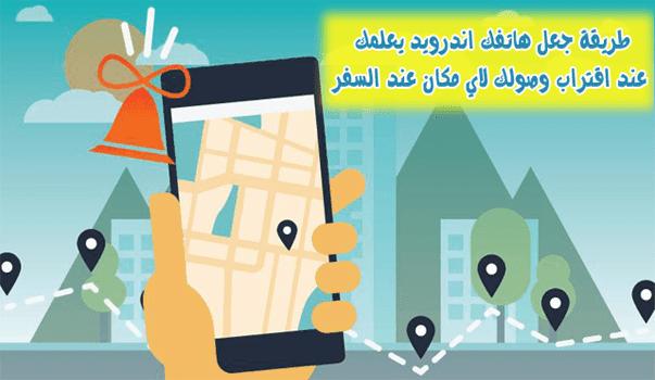 طريقة جعل هاتفك اندرويد يعلمك عند اقتراب وصولك لاي مكان عند السفر