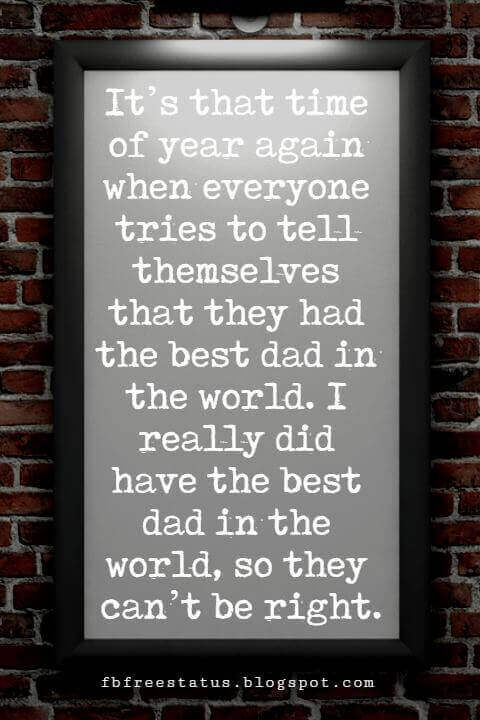 Fathers Day Card Sayings, It's that time of year again when everyone tries to tell themselves that they had the best dad in the world. I really did have the best dad in the world, so they can't be right.