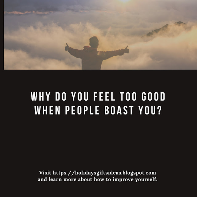 Why Do You Feel Too Good When People Boast You?