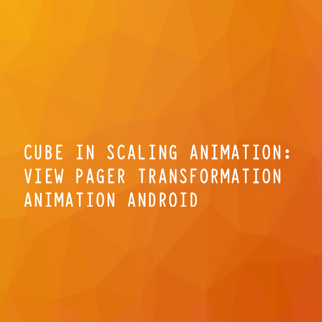 CUBE IN SCALING ANIMATION: VIEW PAGER TRANSFORMATION ANIMATION ANDROID
