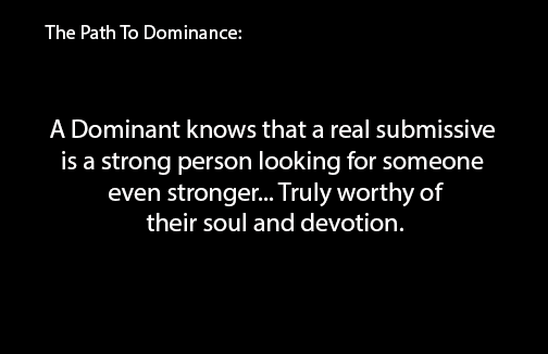 A dominant knows that a real submissive is a strong person looking for someone even stronger... Truly worthy of their soul and devotion.