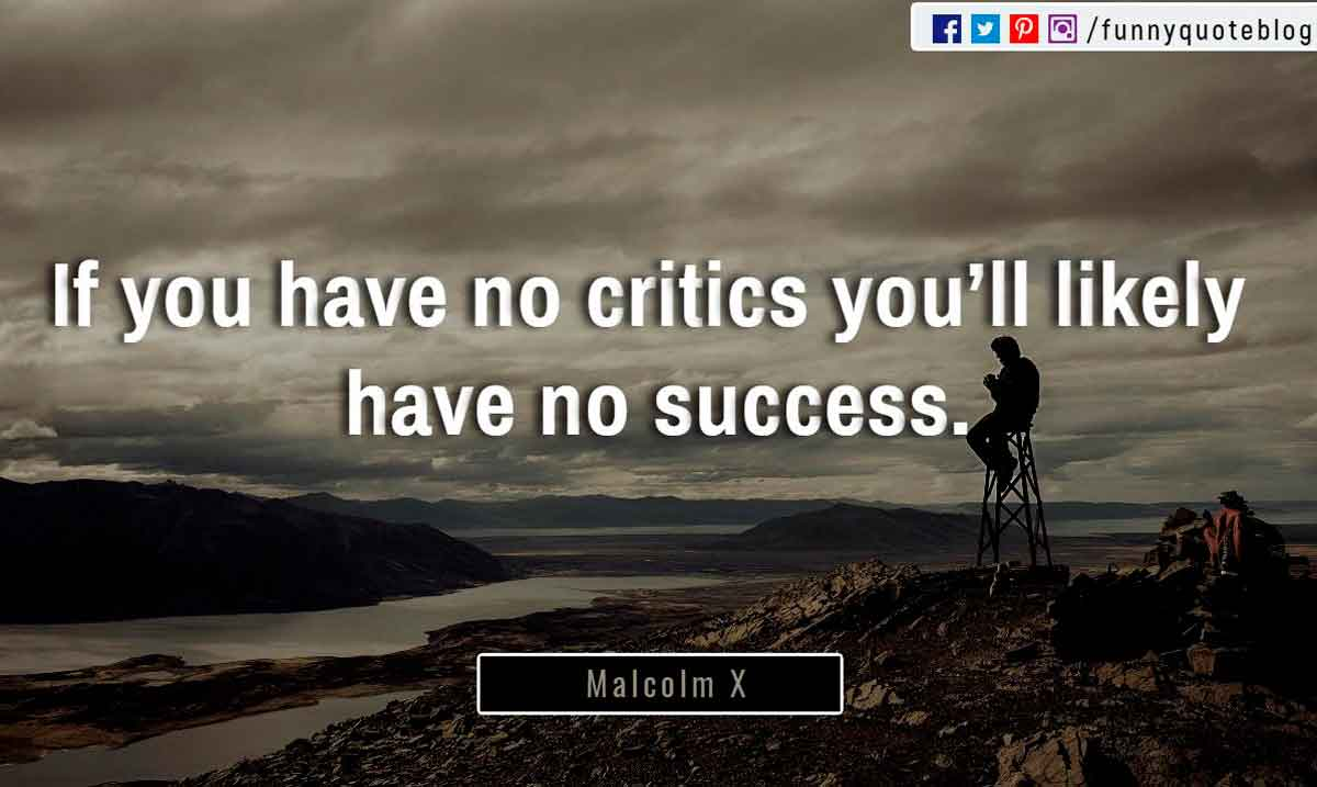 """If you have no critics you'll likely have no success."" ― Malcolm X Quote"