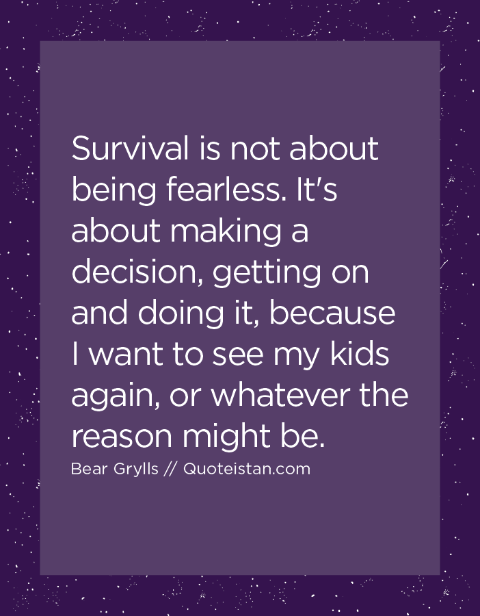 Survival is not about being fearless. It's about making a decision, getting on and doing it, because I want to see my kids again, or whatever the reason might be.