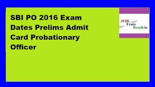 SBI PO 2016 Exam Dates Prelims Admit Card Probationary Officer