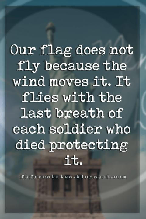 memorial day quotes phrases, Our flag does not fly because the wind moves it. It flies with the last breath of each soldier who died protecting it.