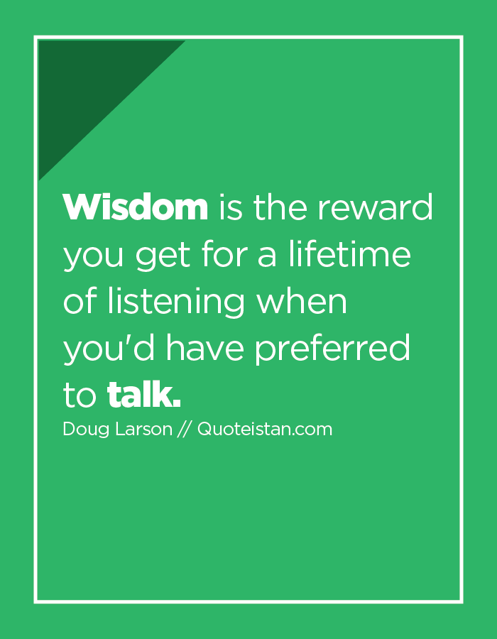 Wisdom is the reward you get for a lifetime of listening when you'd have preferred to talk.