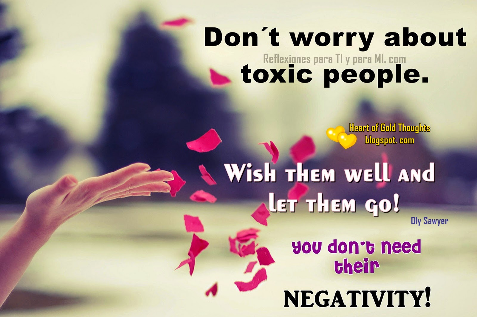Don´t worry about toxic people. Wish them well and let them go! You don´t need their NEGATIVITY !