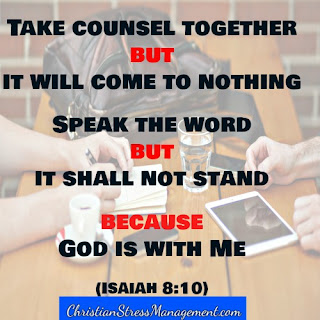 Take counsel together but it will come to nothing. Speak the word but it shall not stand because God is with me. (Adapted Isaiah 8:10)