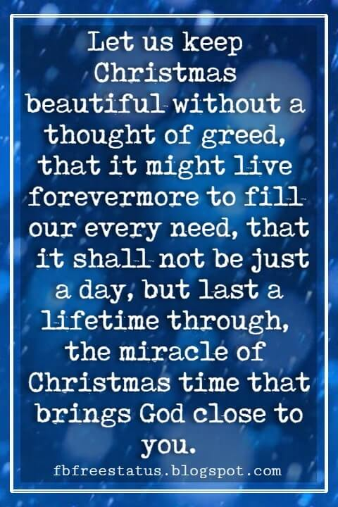 """Inspirational Christmas Quotes, """"Let us keep Christmas beautiful without a thought of greed, that it might live forevermore to fill our every need, that it shall not be just a day, but last a lifetime through, the miracle of Christmas time that brings God close to you."""" - Ann Schultz"""
