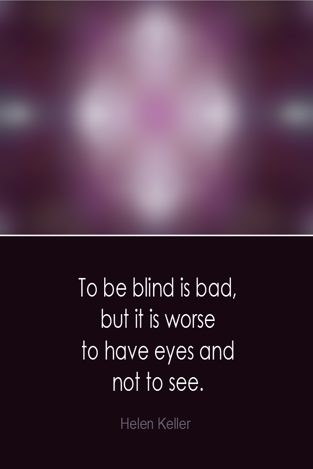 visual quote - image quotation: To be blind is bad, but it is worse to have eyer and not to see. - Helen Keller