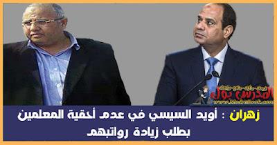 زهران : أويد السيسي في عدم أحقية المعلمين بطلب زيادة رواتبهم
