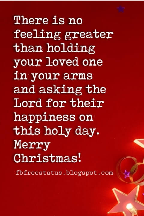 Christmas Quotes, There is no feeling greater than holding your loved one in your arms and asking the Lord for their happiness on this holy day. Merry Christmas!