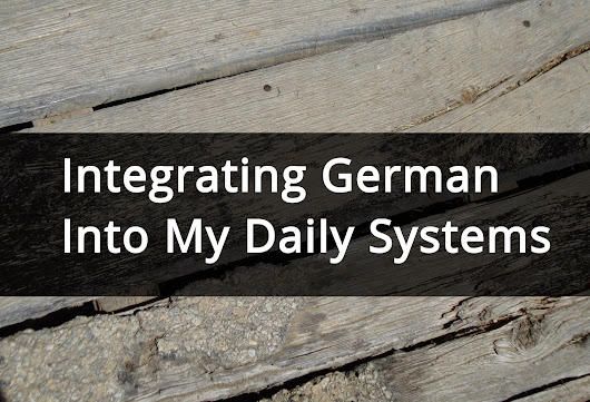 Integrating German Into My Daily Systems ~ Not So Lost In Translation