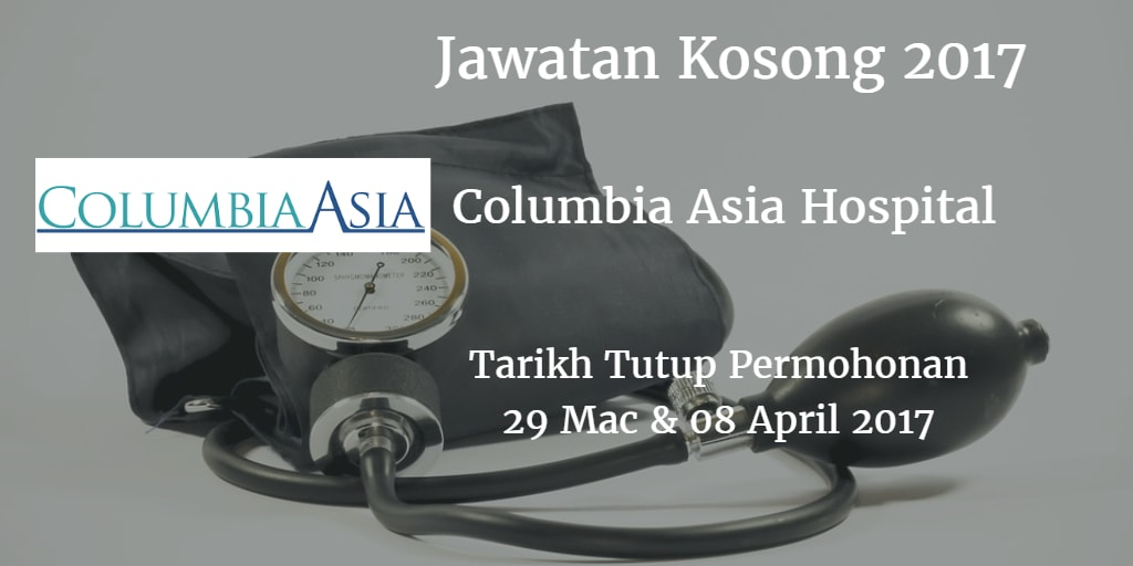 Jawatan Kosong Columbia Asia Hospital 29 Mac & 08 April 2017