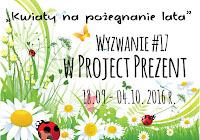 http://projectprezent.blogspot.com/2016/09/wyzwanie-17-kwiaty-na-pozegnanie-lata.html