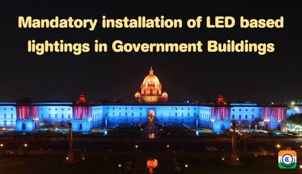 Mandatory installation of LED based lightings in Central Government Buildings