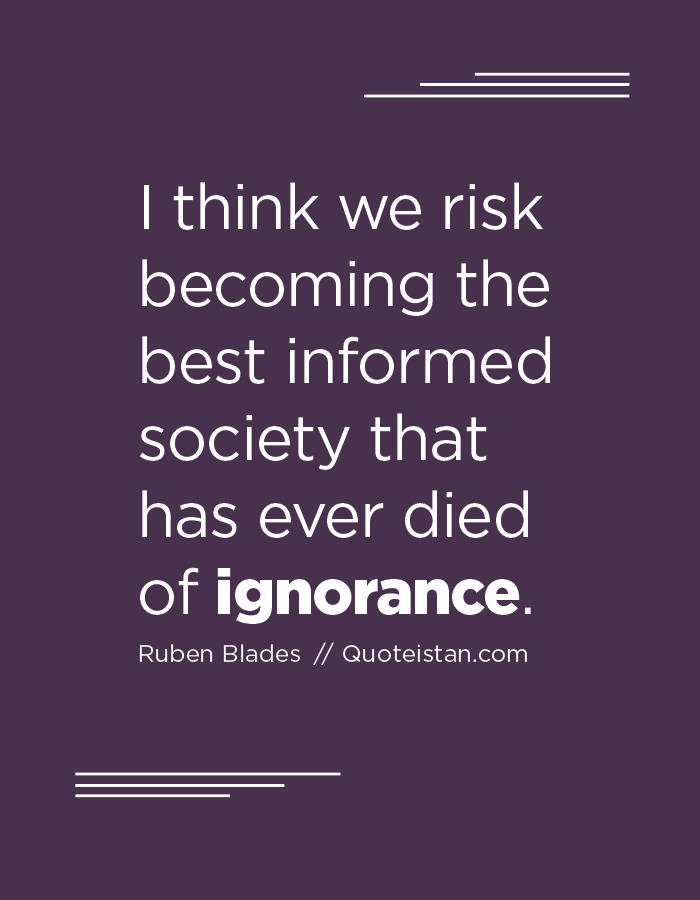 I think we risk becoming the best informed society that has ever died of ignorance.