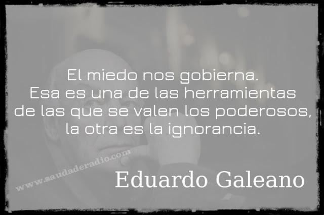"""""""El miedo nos gobierna. Esa es una de las herramientas de las que se valen los poderosos, la otra es la ignorancia."""" Eduardo Galeano"""