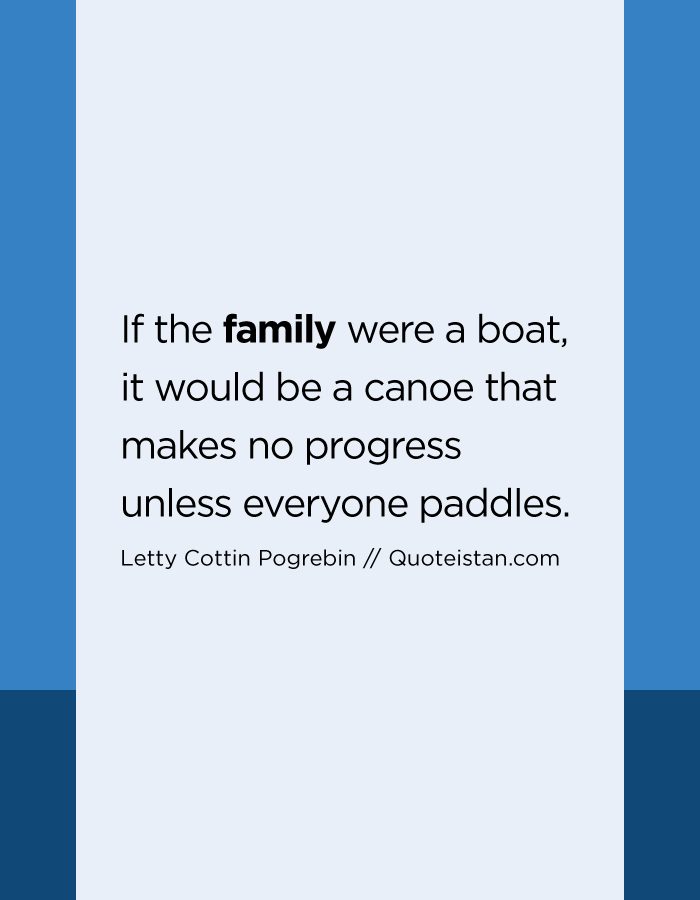 If the family were a boat, it would be a canoe that makes no progress unless everyone paddles.