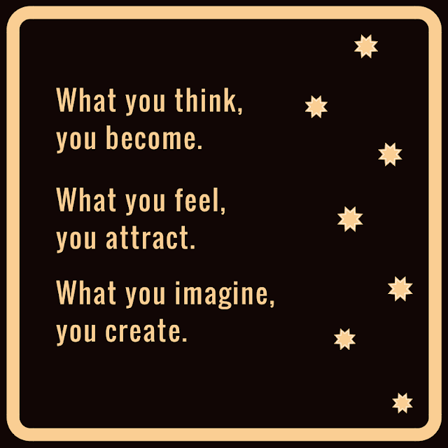 What you think, you become.What you feel, you attract.What you imagine, you create.