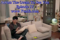 SINOPSIS Across The Ocean To See You Episode 17