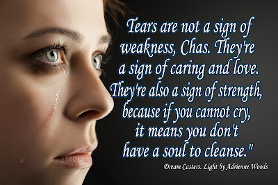 Tears are not a sign of weakness, Chas.  They're a sign of caring and love. They're also a sign of strength, because if you cannot cry, it means you don't have a soul to cleanse. from Dream Casters: Light Book Review at The Treasured Bookshelf