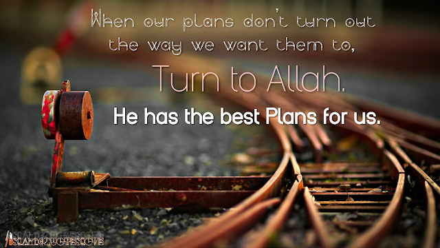 When our plans don't turn out the way we want them to,  Turn to Allah.  He has the best Plans for us.