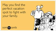 May you find the perfect vacation spot to fight with your family.