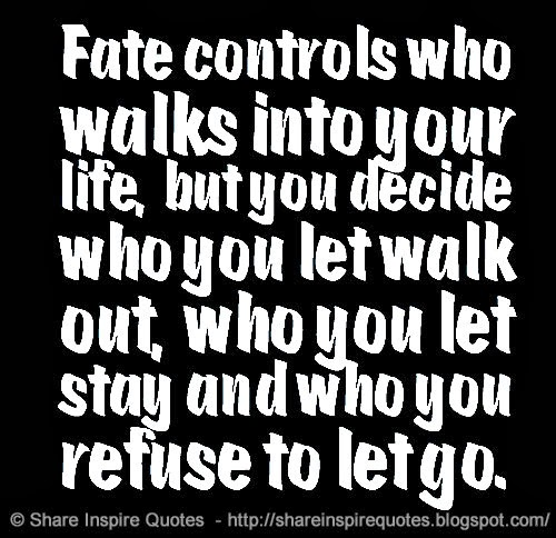 Fate controls who walks into your life, but you decide who ...