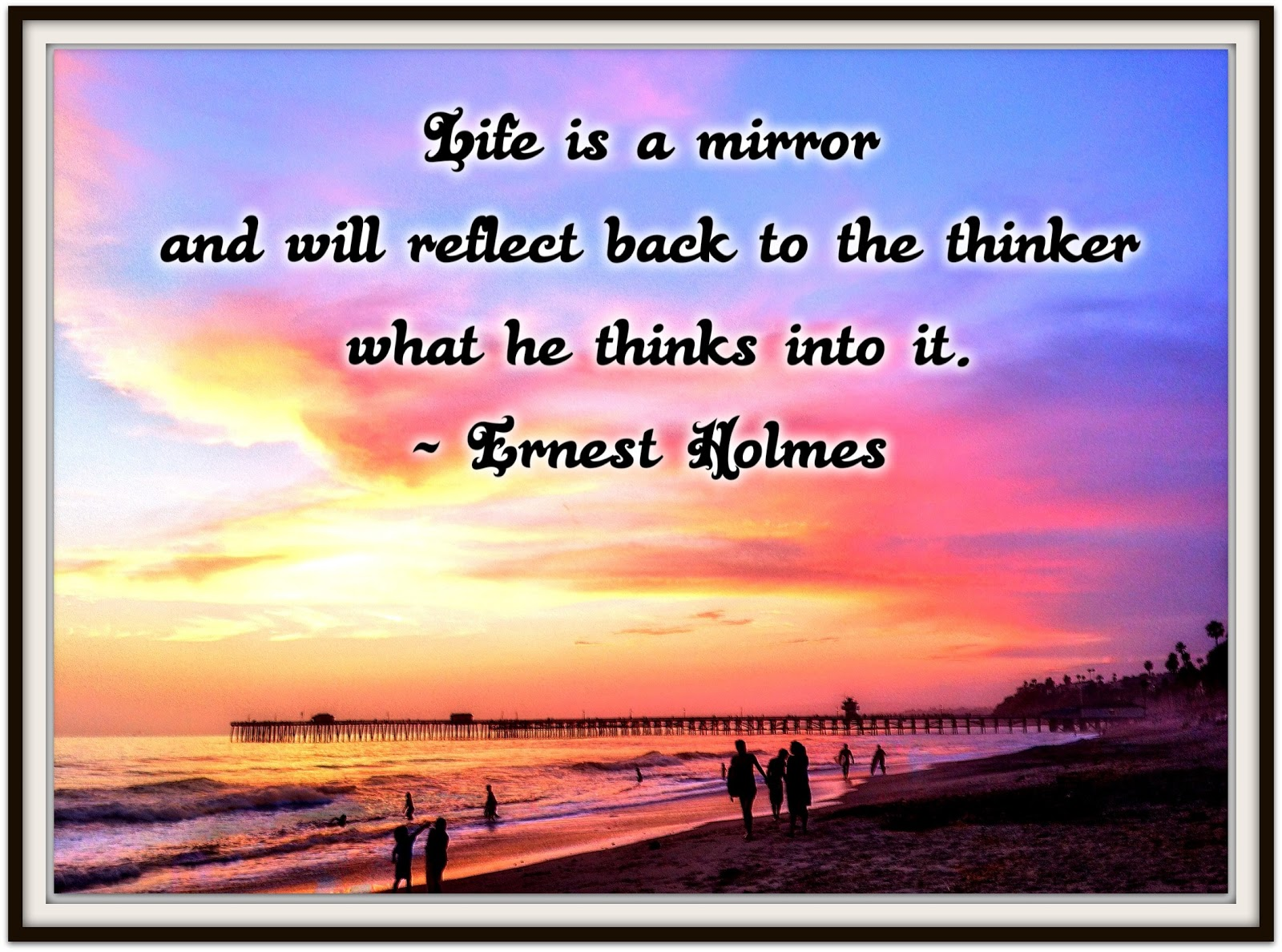 Life is a mirror and will reflect back to the thinker what he thinks into it. ~ Ernest Holmes