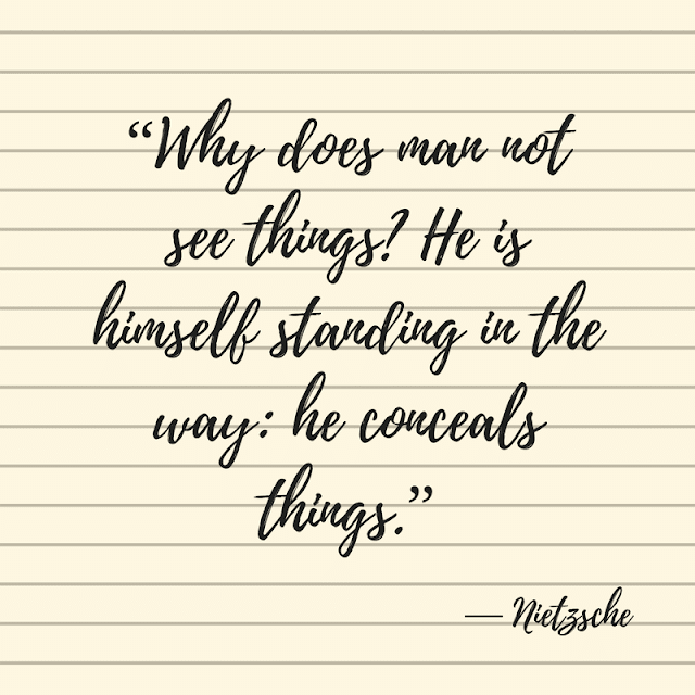 Friedrich Nietzsche: Why does man not see things? He is himself standing in the way: He conceals things.