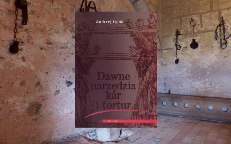 """""""DAWNE NARZĘDZIA KAR I TORTUR"""" - ANDRZEJ ŁYJAK"""