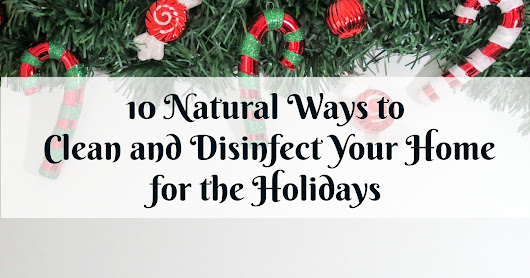 10 Natural Ways to Clean and Disinfect Your Home for the Holidays
