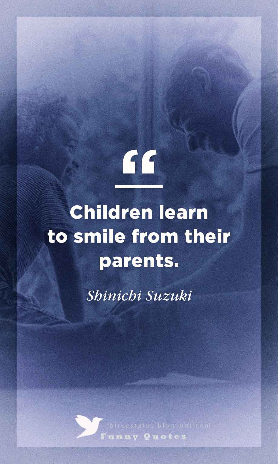 """Children learn to smile from their parents."" - Shinichi Suzuki"