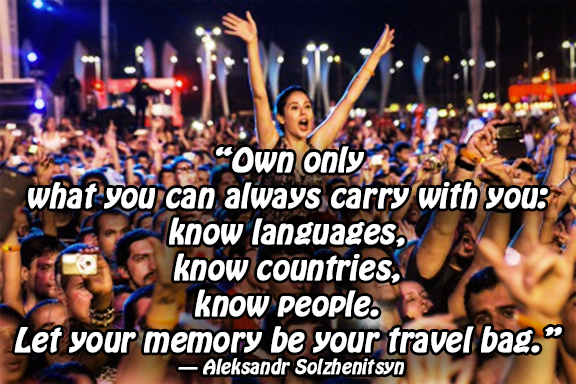 """Own only what you can always carry with you: know languages, know countries, know people. Let your memory be your travel bag.""  ― Aleksandr Solzhenitsyn"