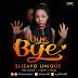New Audio|Elizayo Unique_Bye Bye|Download Now