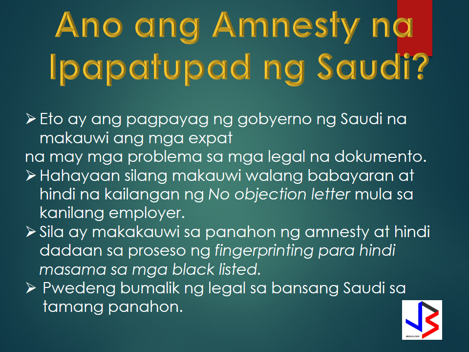 "Who will benefit the amnesty now in KSA?  ""Nation without violation"", a statement made with the announcement of the Ministry of Interior thru Crown Prince Mohammed Bin Naif Al saud, who is also the Deputy Minister the mentioned. Their campaign of amnesty  will start March 29, 2017.  Please be reminded that the amnesty is applicable to those expats with following situation without police cases.  Who are considered illegal workers?  1. Those expats who overstayed their Hajj and Umrah visit  2. Those expats who took pilgrims without permit.  3. Those expats who entered the KSA border illegally.  4. Expats who has expired visa.  5. Expats who has work permit but without iqama.  6. Those expats who ran away from their company.  Most likely you may go to deportation department (Al wafideen ) Present any kind of documents available such as copy of passport with  border number, copy of iqama. Those who do not have passport with them you may go to the embassy and apply for a travel permit. Do not bring your  luggage's. You will only process the procedure.   Read more from the link for more information."
