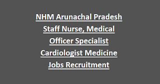 NHM Arunachal Pradesh Staff Nurse, Medical Officer Specialist Cardiologist Medicine Jobs Recruitment Notification 2018