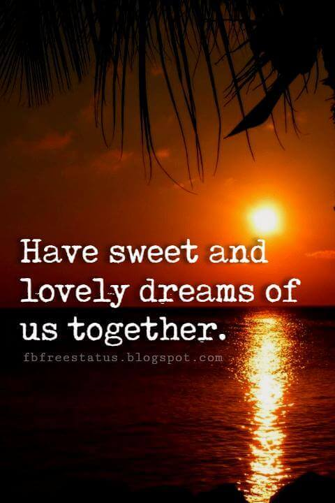 Have sweet and lovely dreams of us together.