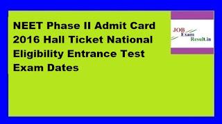 NEET Phase II Admit Card 2016 Hall Ticket National Eligibility Entrance Test Exam Dates