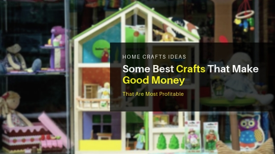 Some Best Crafts That Make Good Money