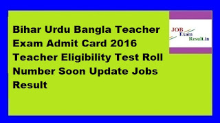 Bihar Urdu Bangla Teacher Exam Admit Card 2016 Teacher Eligibility Test Roll Number Soon Update Jobs Result