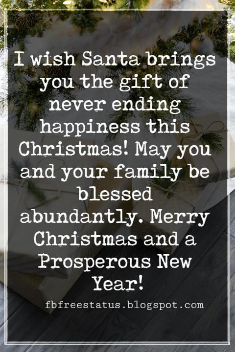 Merry Christmas Messages, I wish Santa brings you the gift of never ending happiness this Christmas! May you and your family be blessed abundantly. Merry Christmas and a Prosperous New Year!
