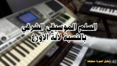 السلم الموسيقي الشرقي بالنسبة لألة الأورغ قام بتدقيقها وتنظيمها الأستاذ لؤي عبد العليم الشريف