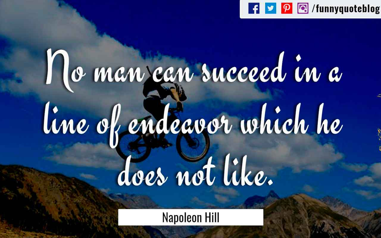 """No man can succeed in a line of endeavor which he does not like."" ― Napoleon Hill Quote"