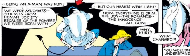 A single panel in which Nightcrawler crouches atop the back of a couch, facing away from the viewer. He addresses a blonde white woman and says, 'Being an X-Man was fun! We were mutants--outcasts from human society because of the powers we were born with, but our hearts were light! Now, everything is grim. The joy--the romance--the innocense--all gone!' The woman respons, 'Why, Kurt? What changed?' Nightcrawler shouts, 'You wouldn't understand!'