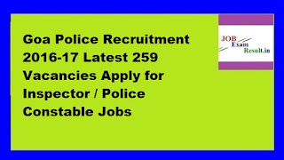 Goa Police Recruitment 2016-17 Latest 259 Vacancies Apply for Inspector / Police Constable Jobs