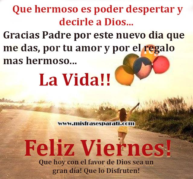 Feliz Viernes - Que hermoso es poder despertar y decirle a Dios...  Gracias Padre por este nuevo día que me das, por tu amor y por el regalo mas hermoso... La Vida!! Feliz Viernes! Que hoy con el favor de Dios sea un  gran día! Que lo Disfruten!