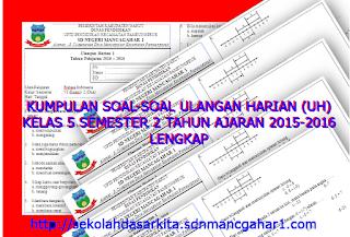 Kumpulan Soal-soal Ulangan Harian (UH) Kelas 5 Semester 2 SD/MI Tahun Ajaran 2015-2016 Lengkap